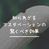 【オナニー】知られざるマスタベーションの驚く5つの効果!